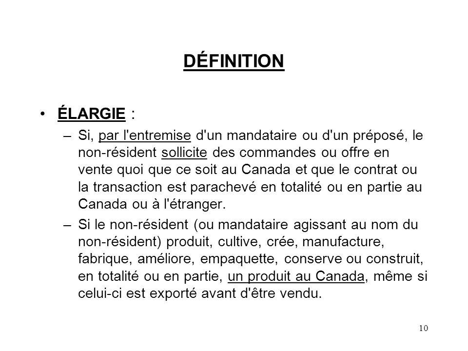10 DÉFINITION ÉLARGIE : –Si, par l entremise d un mandataire ou d un préposé, le non-résident sollicite des commandes ou offre en vente quoi que ce soit au Canada et que le contrat ou la transaction est parachevé en totalité ou en partie au Canada ou à l étranger.