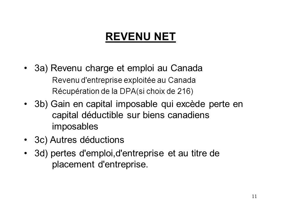 11 REVENU NET 3a) Revenu charge et emploi au Canada Revenu d entreprise exploitée au Canada Récupération de la DPA(si choix de 216) 3b) Gain en capital imposable qui excède perte en capital déductible sur biens canadiens imposables 3c) Autres déductions 3d) pertes d emploi,d entreprise et au titre de placement d entreprise.