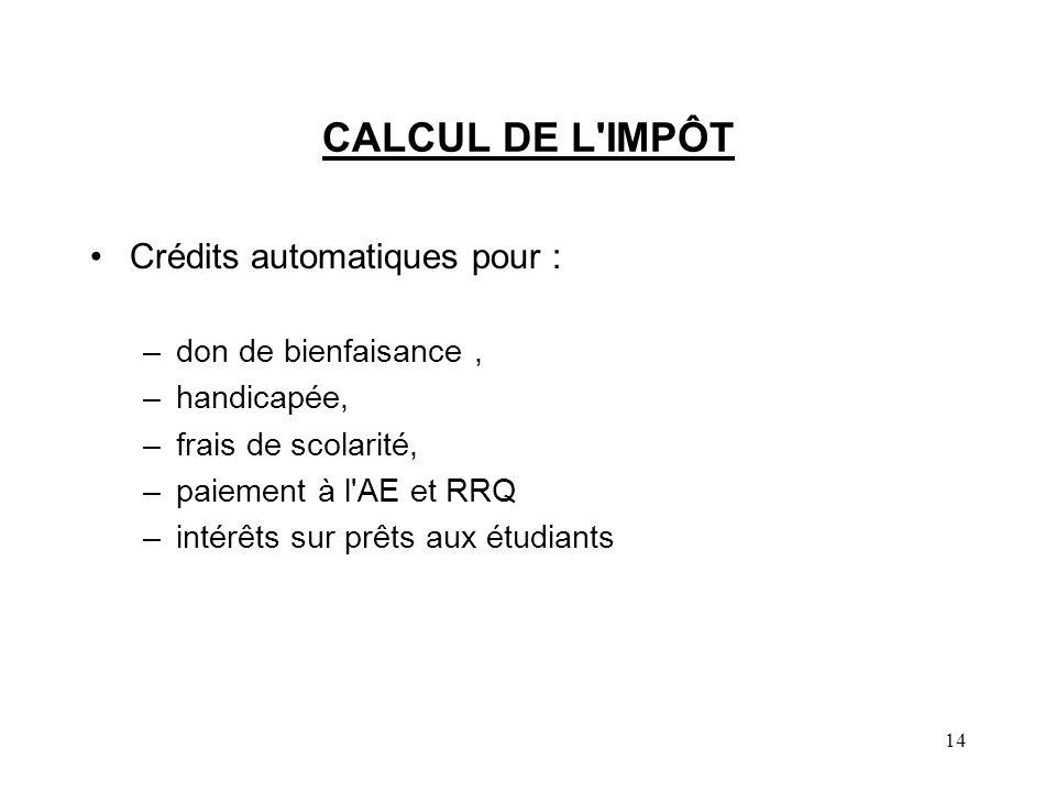 14 CALCUL DE L IMPÔT Crédits automatiques pour : –don de bienfaisance, –handicapée, –frais de scolarité, –paiement à l AE et RRQ –intérêts sur prêts aux étudiants