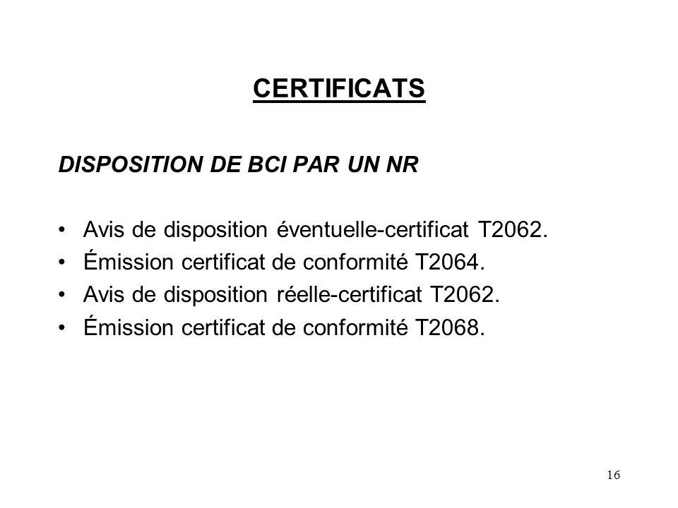 16 CERTIFICATS DISPOSITION DE BCI PAR UN NR Avis de disposition éventuelle-certificat T2062. Émission certificat de conformité T2064. Avis de disposit