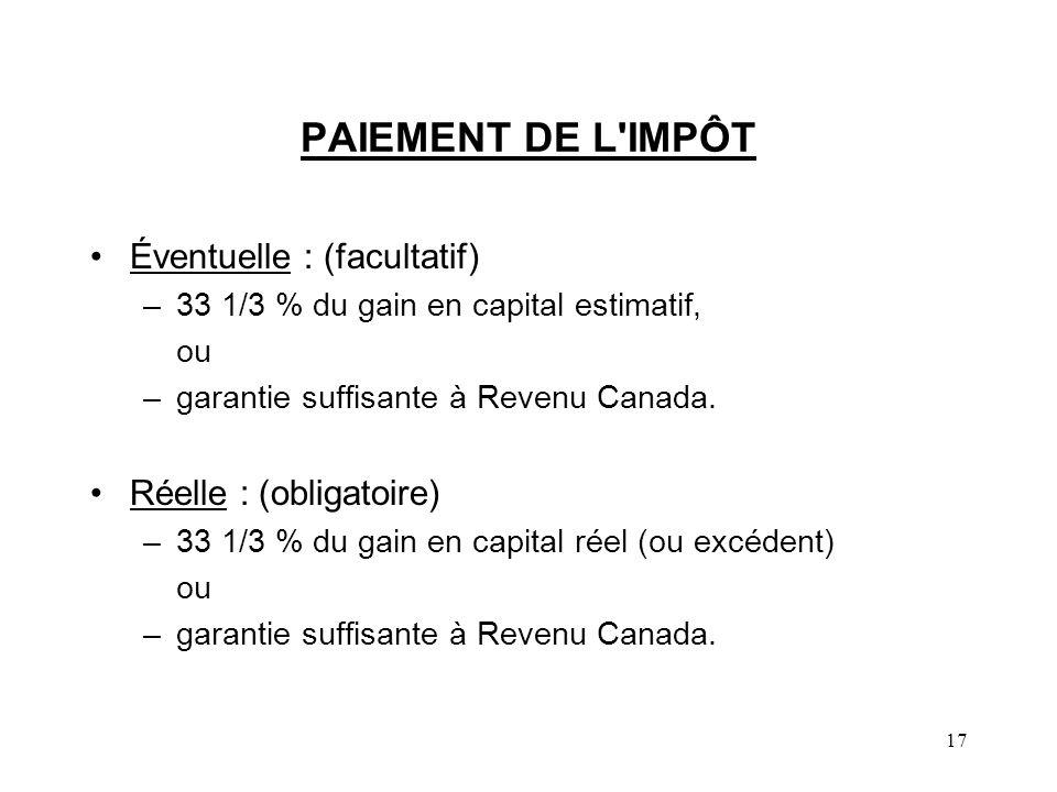 17 PAIEMENT DE L'IMPÔT Éventuelle : (facultatif) –33 1/3 % du gain en capital estimatif, ou –garantie suffisante à Revenu Canada. Réelle : (obligatoir