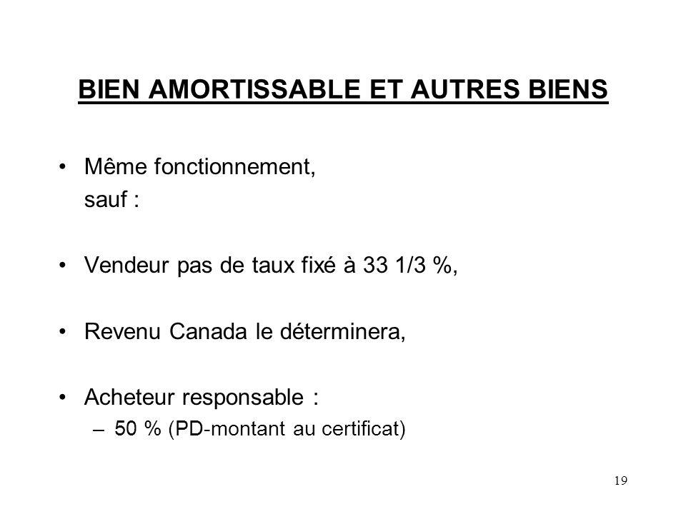 19 BIEN AMORTISSABLE ET AUTRES BIENS Même fonctionnement, sauf : Vendeur pas de taux fixé à 33 1/3 %, Revenu Canada le déterminera, Acheteur responsable : –50 % (PD-montant au certificat)