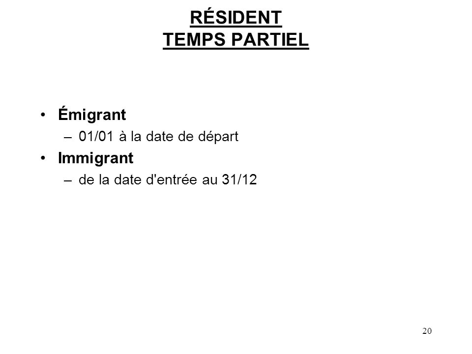 20 RÉSIDENT TEMPS PARTIEL Émigrant –01/01 à la date de départ Immigrant –de la date d'entrée au 31/12