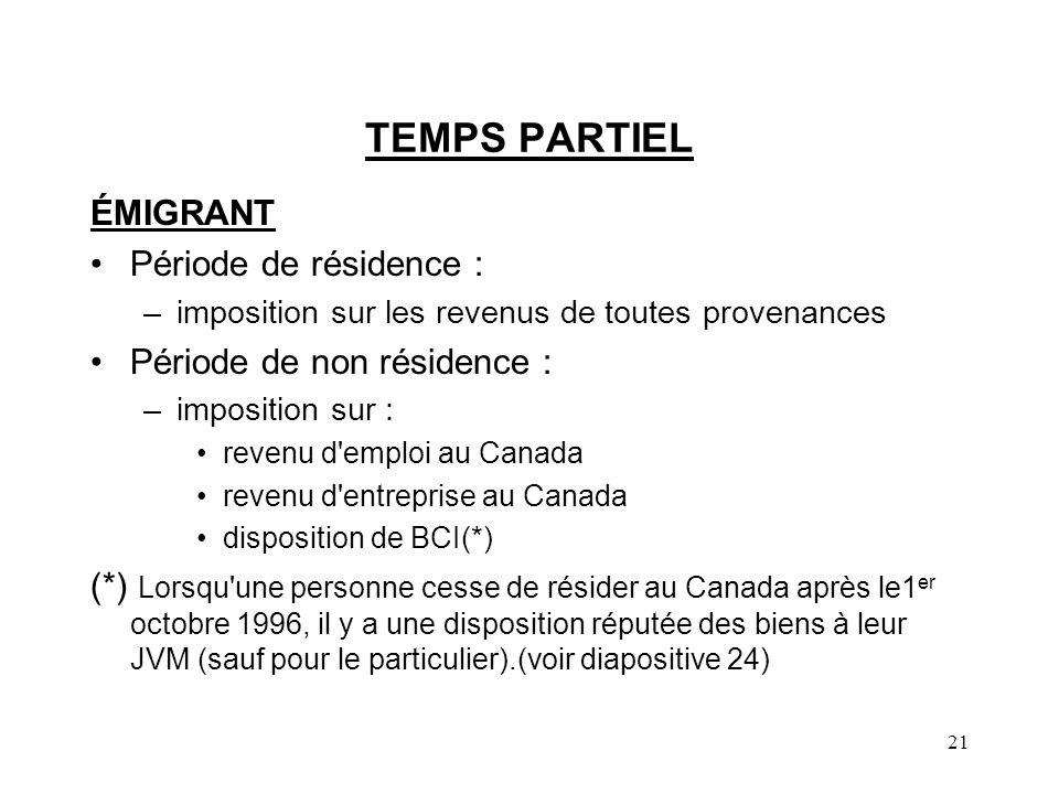 21 TEMPS PARTIEL ÉMIGRANT Période de résidence : –imposition sur les revenus de toutes provenances Période de non résidence : –imposition sur : revenu d emploi au Canada revenu d entreprise au Canada disposition de BCI(*) (*) Lorsqu une personne cesse de résider au Canada après le1 er octobre 1996, il y a une disposition réputée des biens à leur JVM (sauf pour le particulier).(voir diapositive 24)