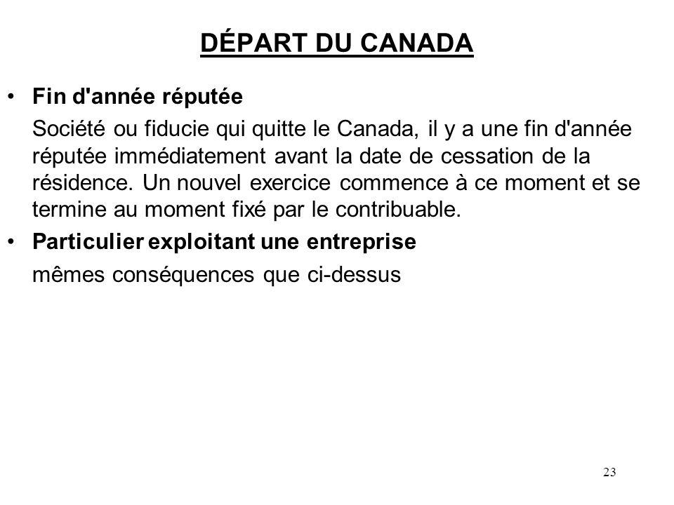 23 DÉPART DU CANADA Fin d année réputée Société ou fiducie qui quitte le Canada, il y a une fin d année réputée immédiatement avant la date de cessation de la résidence.