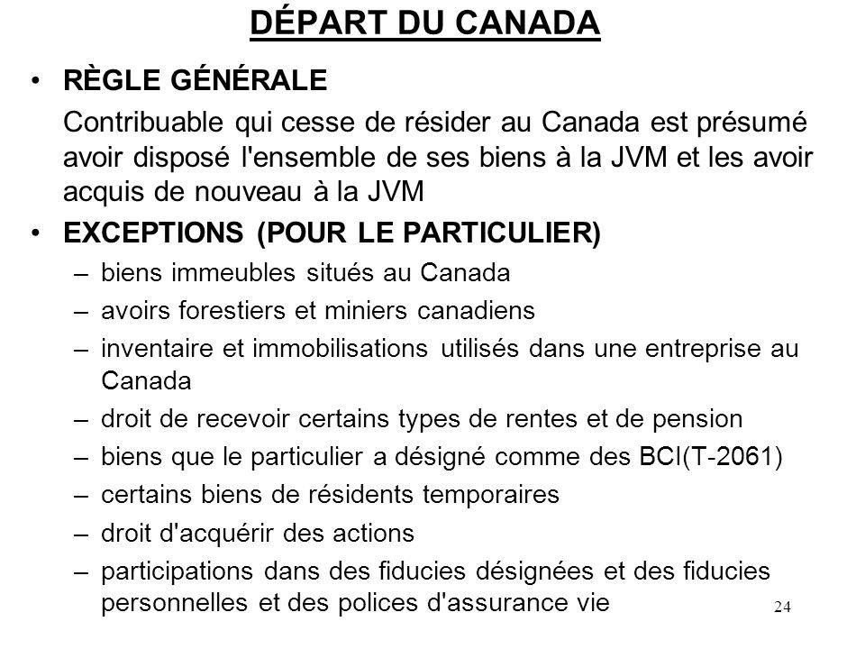 24 DÉPART DU CANADA RÈGLE GÉNÉRALE Contribuable qui cesse de résider au Canada est présumé avoir disposé l ensemble de ses biens à la JVM et les avoir acquis de nouveau à la JVM EXCEPTIONS (POUR LE PARTICULIER) –biens immeubles situés au Canada –avoirs forestiers et miniers canadiens –inventaire et immobilisations utilisés dans une entreprise au Canada –droit de recevoir certains types de rentes et de pension –biens que le particulier a désigné comme des BCI(T-2061) –certains biens de résidents temporaires –droit d acquérir des actions –participations dans des fiducies désignées et des fiducies personnelles et des polices d assurance vie