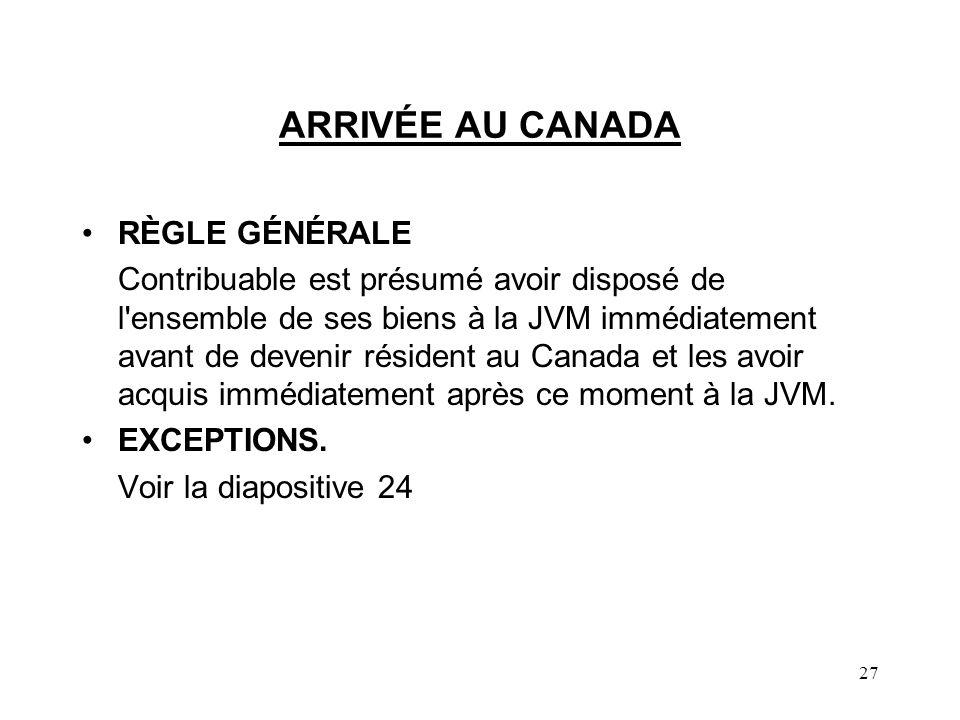 27 ARRIVÉE AU CANADA RÈGLE GÉNÉRALE Contribuable est présumé avoir disposé de l ensemble de ses biens à la JVM immédiatement avant de devenir résident au Canada et les avoir acquis immédiatement après ce moment à la JVM.