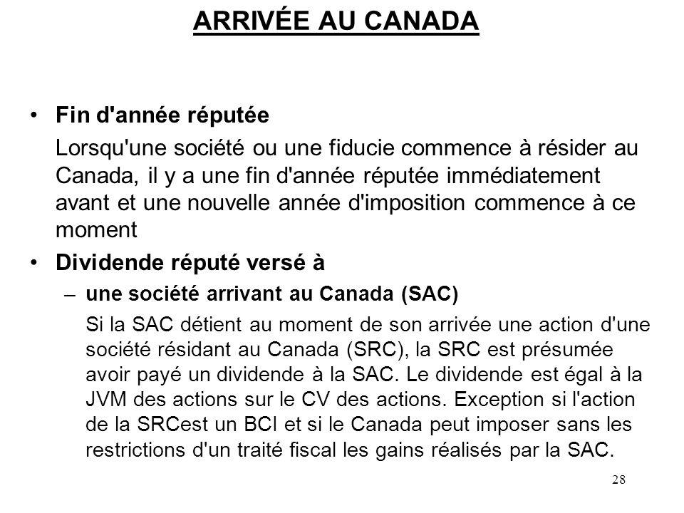 28 ARRIVÉE AU CANADA Fin d année réputée Lorsqu une société ou une fiducie commence à résider au Canada, il y a une fin d année réputée immédiatement avant et une nouvelle année d imposition commence à ce moment Dividende réputé versé à –une société arrivant au Canada (SAC) Si la SAC détient au moment de son arrivée une action d une société résidant au Canada (SRC), la SRC est présumée avoir payé un dividende à la SAC.
