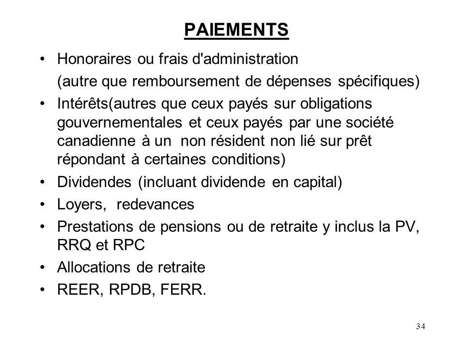34 PAIEMENTS Honoraires ou frais d administration (autre que remboursement de dépenses spécifiques) Intérêts(autres que ceux payés sur obligations gouvernementales et ceux payés par une société canadienne à un non résident non lié sur prêt répondant à certaines conditions) Dividendes (incluant dividende en capital) Loyers, redevances Prestations de pensions ou de retraite y inclus la PV, RRQ et RPC Allocations de retraite REER, RPDB, FERR.