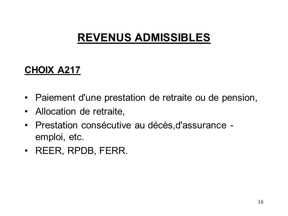 36 REVENUS ADMISSIBLES CHOIX A217 Paiement d une prestation de retraite ou de pension, Allocation de retraite, Prestation consécutive au décès,d assurance - emploi, etc.