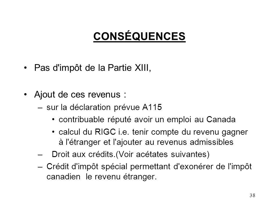 38 CONSÉQUENCES Pas d impôt de la Partie XIII, Ajout de ces revenus : –sur la déclaration prévue A115 contribuable réputé avoir un emploi au Canada calcul du RIGC i.e.