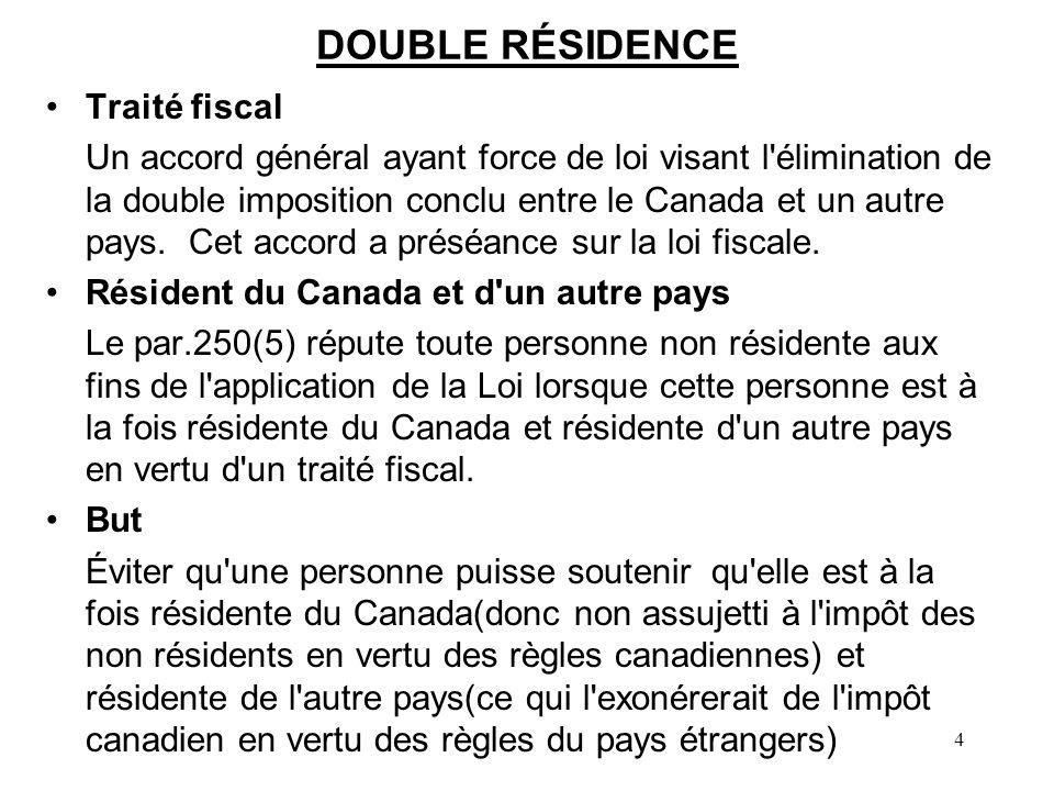 4 DOUBLE RÉSIDENCE Traité fiscal Un accord général ayant force de loi visant l élimination de la double imposition conclu entre le Canada et un autre pays.
