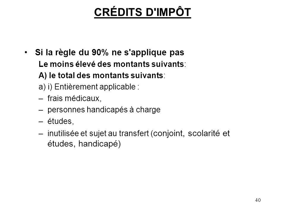 40 CRÉDITS D'IMPÔT Si la règle du 90% ne s'applique pas Le moins élevé des montants suivants: A) le total des montants suivants: a) i) Entièrement app
