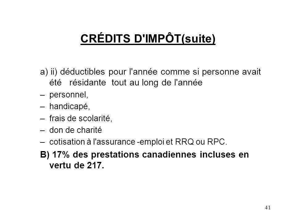41 CRÉDITS D IMPÔT(suite) a) ii) déductibles pour l année comme si personne avait été résidante tout au long de l année –personnel, –handicapé, –frais de scolarité, –don de charité –cotisation à l assurance -emploi et RRQ ou RPC.