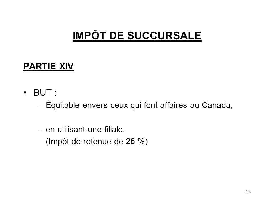 42 IMPÔT DE SUCCURSALE PARTIE XIV BUT : –Équitable envers ceux qui font affaires au Canada, –en utilisant une filiale. (Impôt de retenue de 25 %)