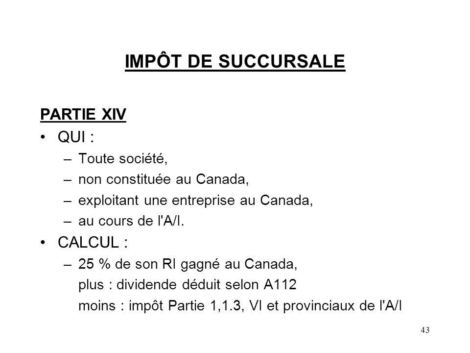 43 IMPÔT DE SUCCURSALE PARTIE XIV QUI : –Toute société, –non constituée au Canada, –exploitant une entreprise au Canada, –au cours de l A/I.
