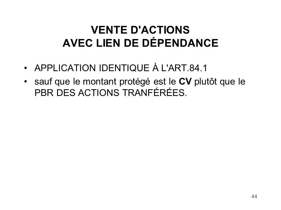 44 VENTE D ACTIONS AVEC LIEN DE DÉPENDANCE APPLICATION IDENTIQUE À L ART.84.1 sauf que le montant protégé est le CV plutôt que le PBR DES ACTIONS TRANFÉRÉES.