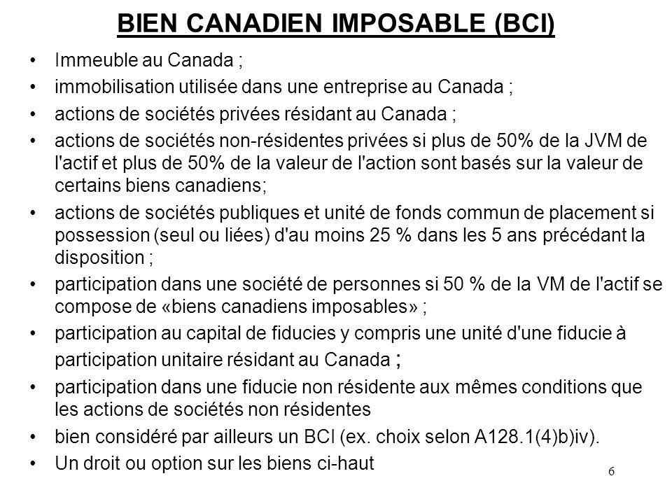 6 BIEN CANADIEN IMPOSABLE (BCI) Immeuble au Canada ; immobilisation utilisée dans une entreprise au Canada ; actions de sociétés privées résidant au Canada ; actions de sociétés non-résidentes privées si plus de 50% de la JVM de l actif et plus de 50% de la valeur de l action sont basés sur la valeur de certains biens canadiens; actions de sociétés publiques et unité de fonds commun de placement si possession (seul ou liées) d au moins 25 % dans les 5 ans précédant la disposition ; participation dans une société de personnes si 50 % de la VM de l actif se compose de «biens canadiens imposables» ; participation au capital de fiducies y compris une unité d une fiducie à participation unitaire résidant au Canada ; participation dans une fiducie non résidente aux mêmes conditions que les actions de sociétés non résidentes bien considéré par ailleurs un BCI (ex.