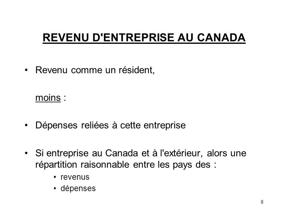 8 REVENU D ENTREPRISE AU CANADA Revenu comme un résident, moins : Dépenses reliées à cette entreprise Si entreprise au Canada et à l extérieur, alors une répartition raisonnable entre les pays des : revenus dépenses