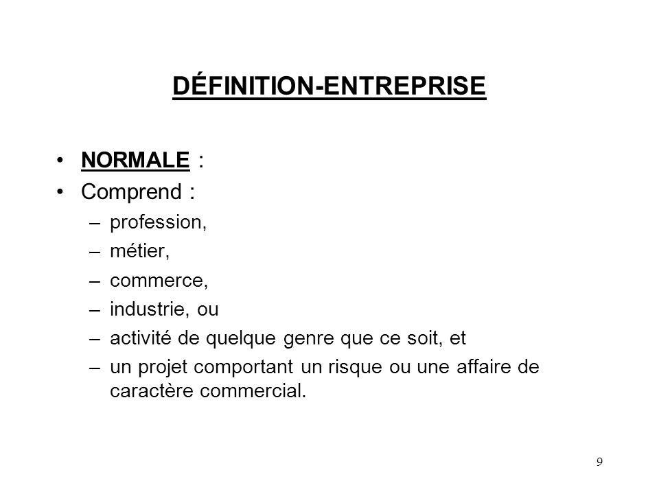 9 DÉFINITION-ENTREPRISE NORMALE : Comprend : –profession, –métier, –commerce, –industrie, ou –activité de quelque genre que ce soit, et –un projet comportant un risque ou une affaire de caractère commercial.