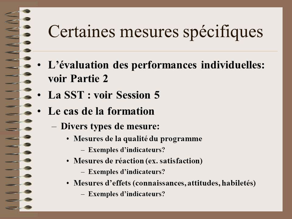 Certaines mesures spécifiques Le cas de la formation (suite) –Divers types de mesure: Mesures dimpacts –Changements dans lorganisation: transfert des acquis de formation, qualité, quantité, etc.