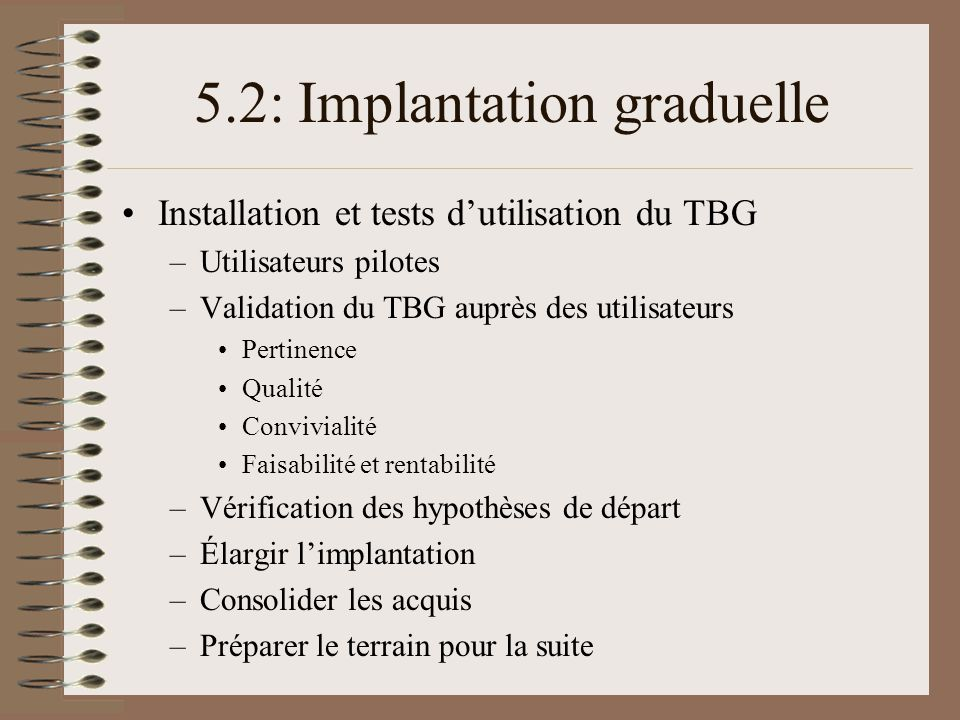5.2: Implantation graduelle Installation et tests dutilisation du TBG –Utilisateurs pilotes –Validation du TBG auprès des utilisateurs Pertinence Qual