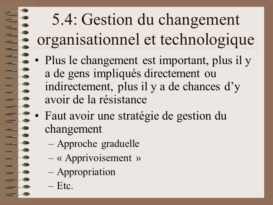 5.4: Gestion du changement organisationnel et technologique Plus le changement est important, plus il y a de gens impliqués directement ou indirectement, plus il y a de chances dy avoir de la résistance Faut avoir une stratégie de gestion du changement –Approche graduelle –« Apprivoisement » –Appropriation –Etc.