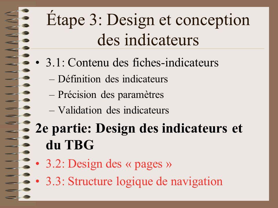 Étape 3: Design et conception des indicateurs 3.1: Contenu des fiches-indicateurs –Définition des indicateurs –Précision des paramètres –Validation des indicateurs 2e partie: Design des indicateurs et du TBG 3.2: Design des « pages » 3.3: Structure logique de navigation