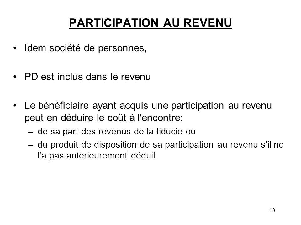 13 PARTICIPATION AU REVENU Idem société de personnes, PD est inclus dans le revenu Le bénéficiaire ayant acquis une participation au revenu peut en dé