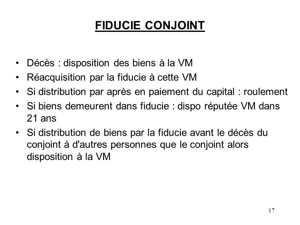 17 FIDUCIE CONJOINT Décès : disposition des biens à la VM Réacquisition par la fiducie à cette VM Si distribution par après en paiement du capital : r