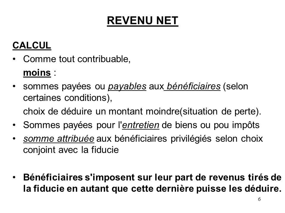 6 REVENU NET CALCUL Comme tout contribuable, moins : sommes payées ou payables aux bénéficiaires (selon certaines conditions), choix de déduire un mon