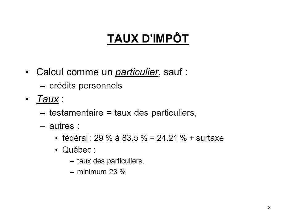 8 TAUX D'IMPÔT Calcul comme un particulier, sauf : –crédits personnels Taux : –testamentaire = taux des particuliers, –autres : fédéral : 29 % à 83.5