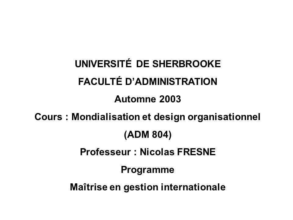 UNIVERSITÉ DE SHERBROOKE FACULTÉ DADMINISTRATION Automne 2003 Cours : Mondialisation et design organisationnel (ADM 804) Professeur : Nicolas FRESNE P