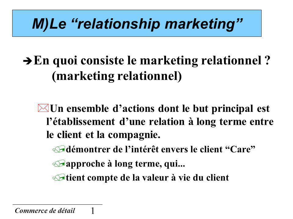 Commerce de détail 1 M)Le relationship marketing En quoi consiste le marketing relationnel ? (marketing relationnel) *Un ensemble dactions dont le but
