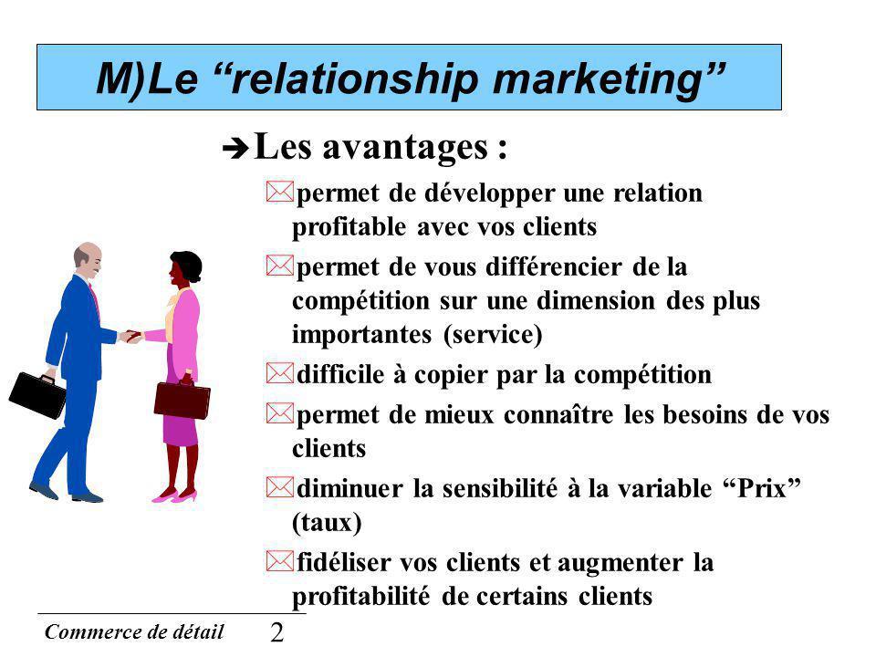 Commerce de détail 2 M)Le relationship marketing Les avantages : *permet de développer une relation profitable avec vos clients *permet de vous différ