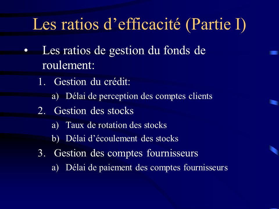 Les ratios defficacité (Partie I) Les ratios de gestion du fonds de roulement: 1.Gestion du crédit: a)Délai de perception des comptes clients 2.Gestion des stocks a)Taux de rotation des stocks b)Délai découlement des stocks 3.Gestion des comptes fournisseurs a)Délai de paiement des comptes fournisseurs