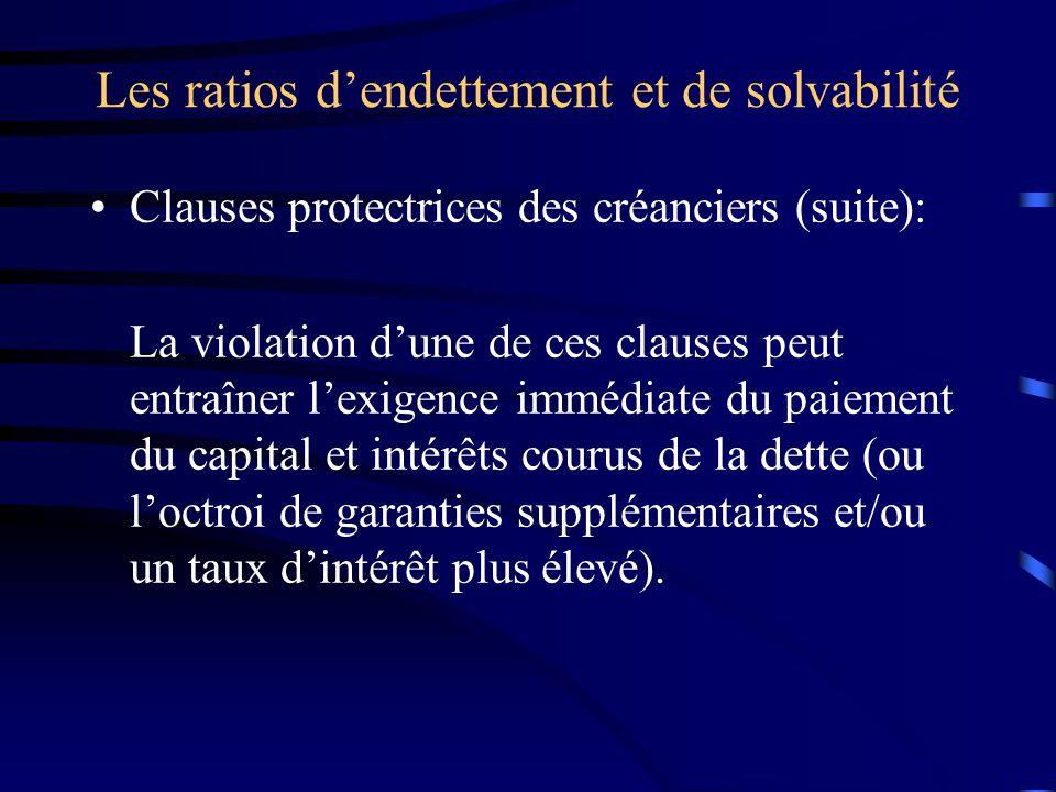 Les ratios dendettement et de solvabilité Clauses protectrices des créanciers (suite): La violation dune de ces clauses peut entraîner lexigence immédiate du paiement du capital et intérêts courus de la dette (ou loctroi de garanties supplémentaires et/ou un taux dintérêt plus élevé).
