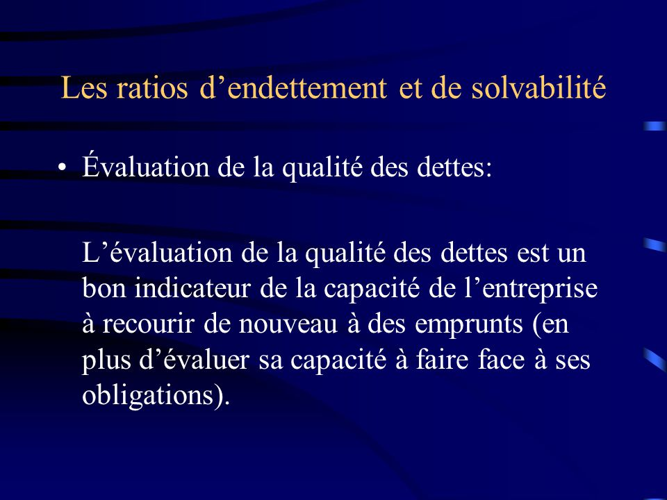 Les ratios dendettement et de solvabilité Évaluation de la qualité des dettes: Lévaluation de la qualité des dettes est un bon indicateur de la capacité de lentreprise à recourir de nouveau à des emprunts (en plus dévaluer sa capacité à faire face à ses obligations).