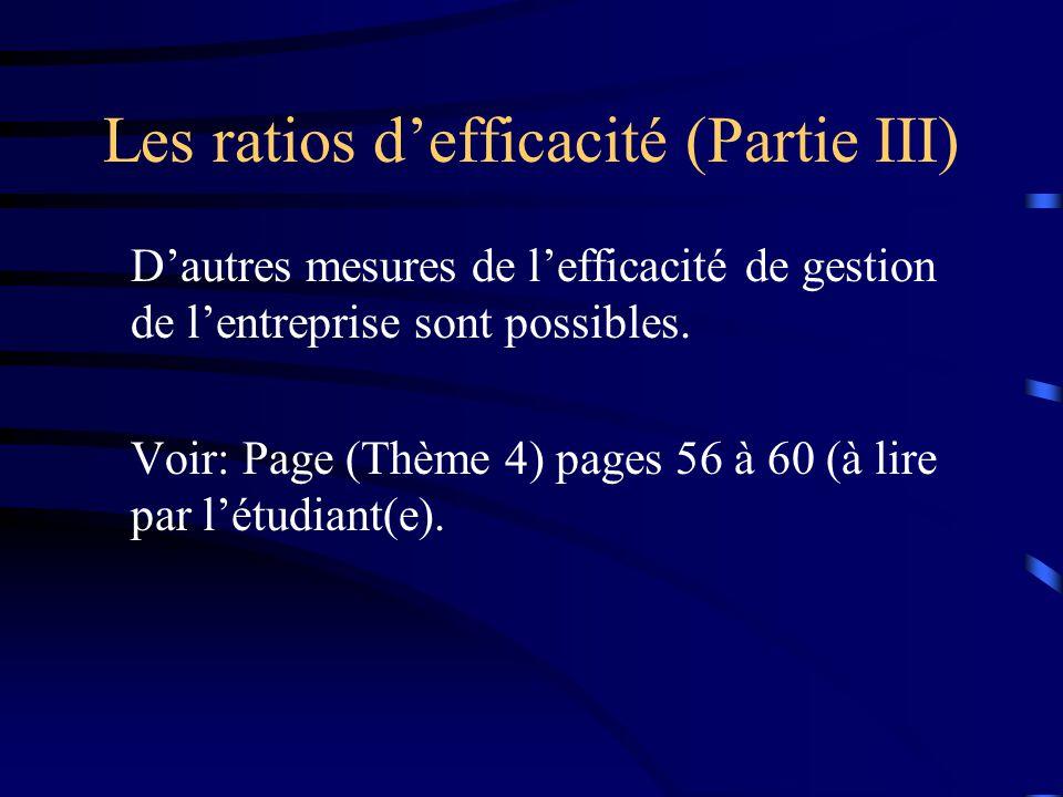 Les ratios defficacité (Partie III) Dautres mesures de lefficacité de gestion de lentreprise sont possibles. Voir: Page (Thème 4) pages 56 à 60 (à lir