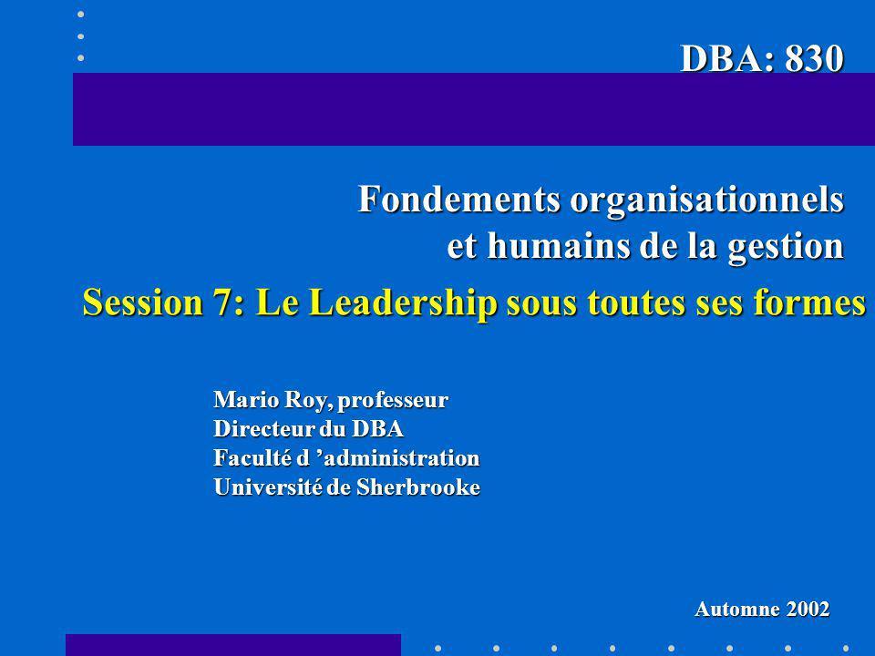 Session 7: Le Leadership sous toutes ses formes Mario Roy, professeur Directeur du DBA Faculté d administration Université de Sherbrooke DBA: 830 Fond
