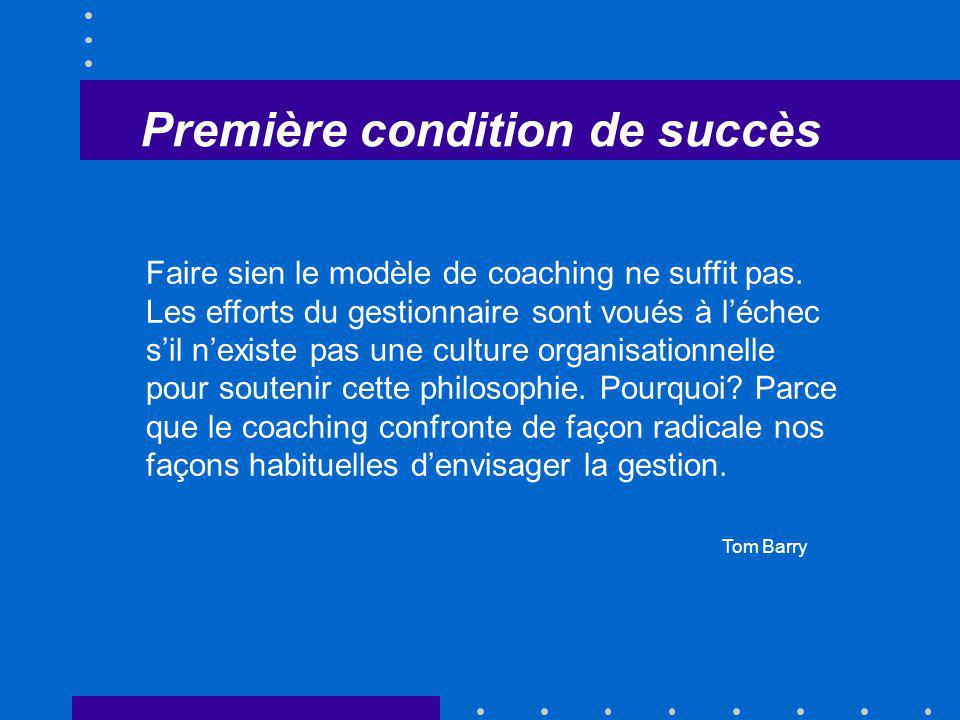 Première condition de succès Faire sien le modèle de coaching ne suffit pas. Les efforts du gestionnaire sont voués à léchec sil nexiste pas une cultu