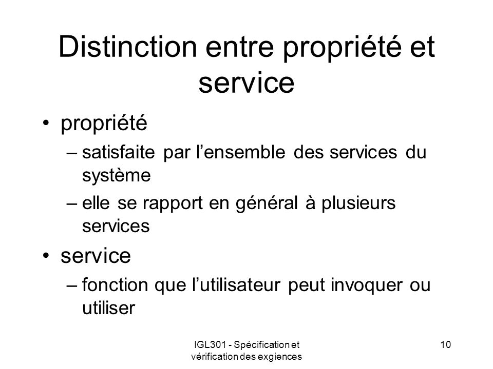 IGL301 - Spécification et vérification des exgiences 10 Distinction entre propriété et service propriété –satisfaite par lensemble des services du système –elle se rapport en général à plusieurs services service –fonction que lutilisateur peut invoquer ou utiliser