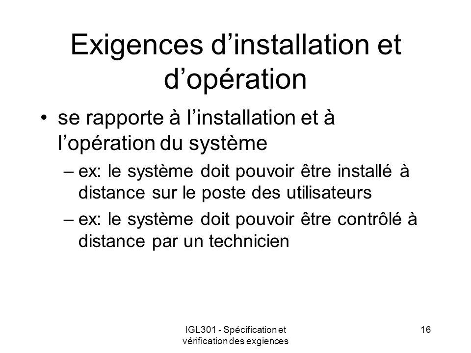 IGL301 - Spécification et vérification des exgiences 16 Exigences dinstallation et dopération se rapporte à linstallation et à lopération du système –ex: le système doit pouvoir être installé à distance sur le poste des utilisateurs –ex: le système doit pouvoir être contrôlé à distance par un technicien