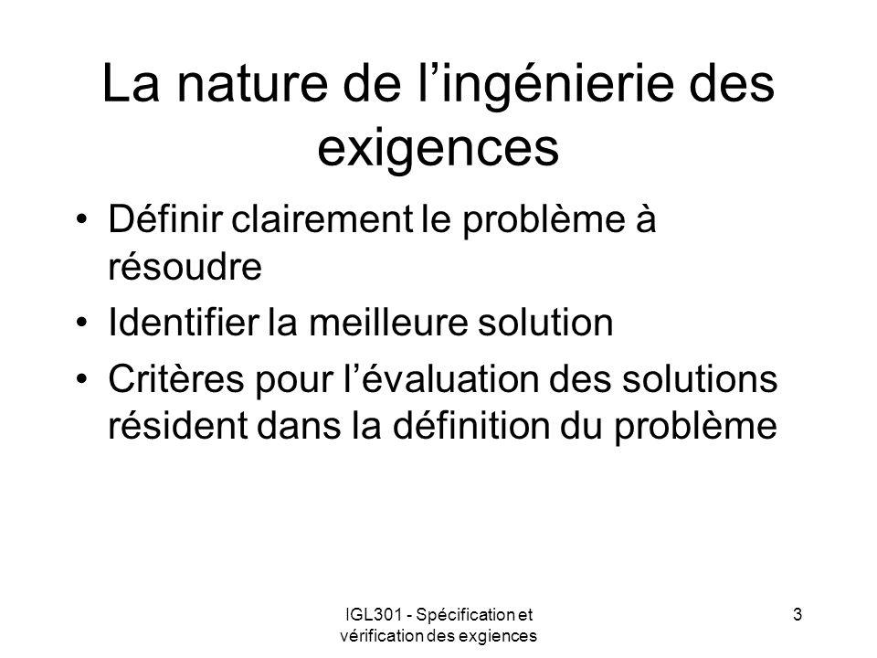 IGL301 - Spécification et vérification des exgiences 3 La nature de lingénierie des exigences Définir clairement le problème à résoudre Identifier la meilleure solution Critères pour lévaluation des solutions résident dans la définition du problème