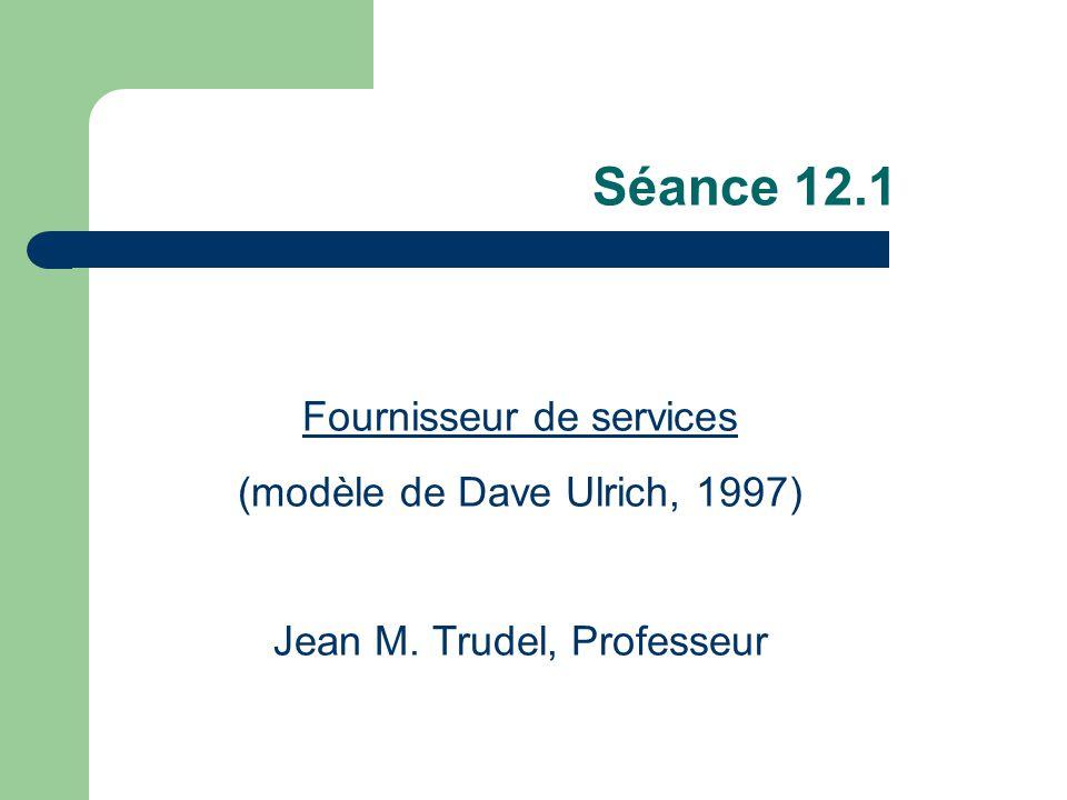 Séance 12.1 Fournisseur de services (modèle de Dave Ulrich, 1997) Jean M. Trudel, Professeur