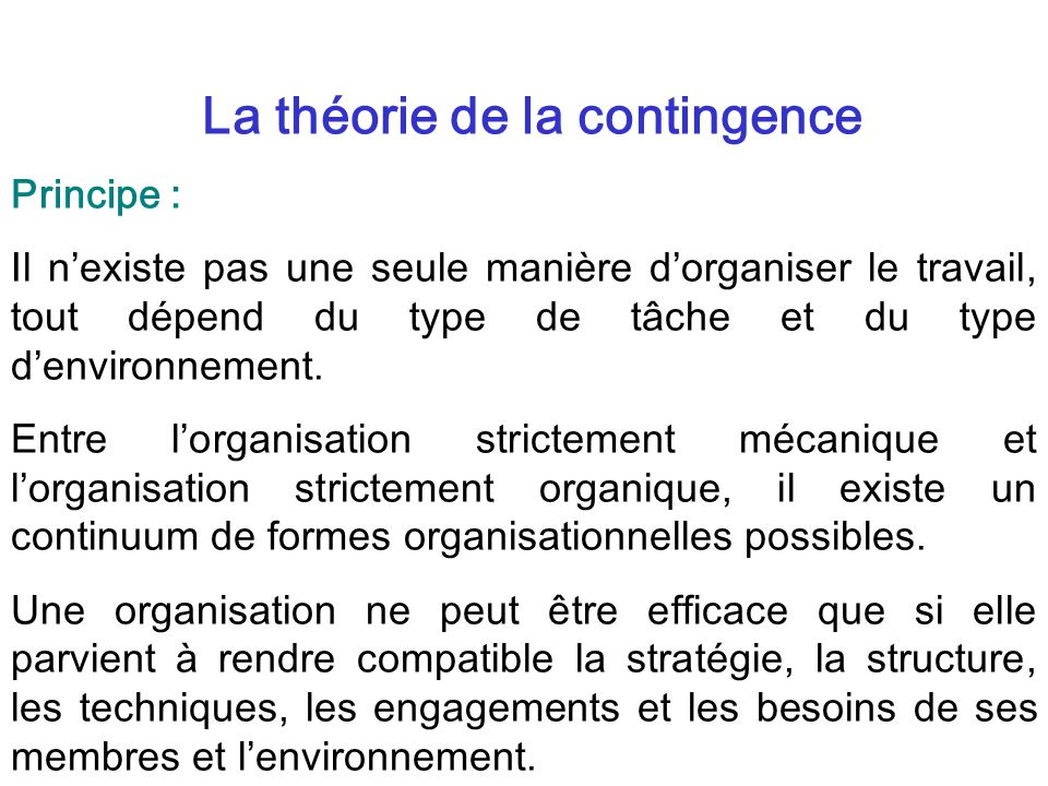 La théorie de la contingence Principe : Il nexiste pas une seule manière dorganiser le travail, tout dépend du type de tâche et du type denvironnement.