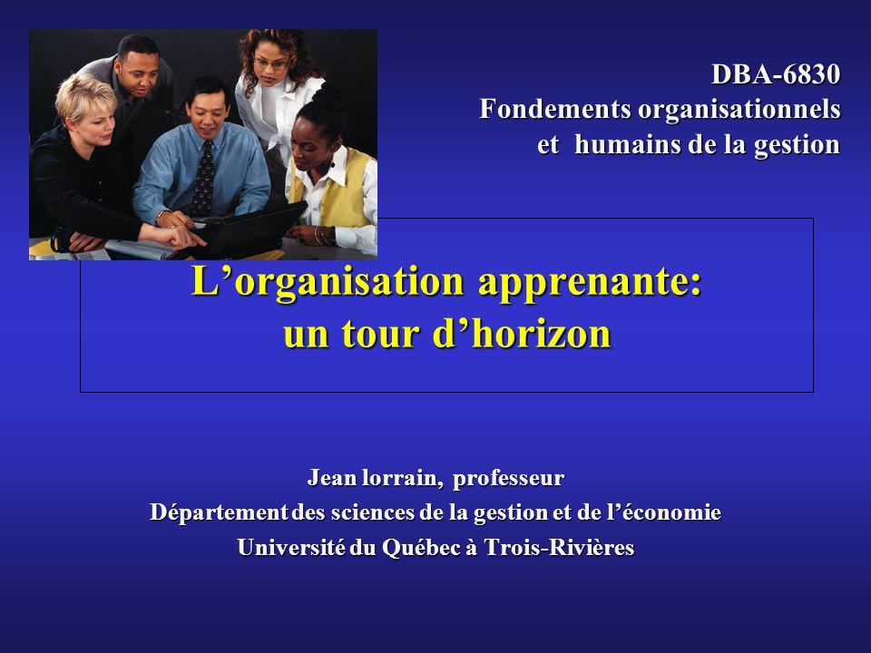 Lorganisation apprenante: un tour dhorizon Jean lorrain, professeur Département des sciences de la gestion et de léconomie Université du Québec à Trois-Rivières DBA-6830 Fondements organisationnels et humains de la gestion