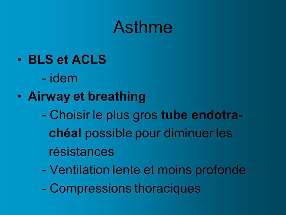 Asthme BLS et ACLS - idem Airway et breathing - Choisir le plus gros tube endotra- chéal possible pour diminuer les résistances - Ventilation lente et moins profonde - Compressions thoraciques