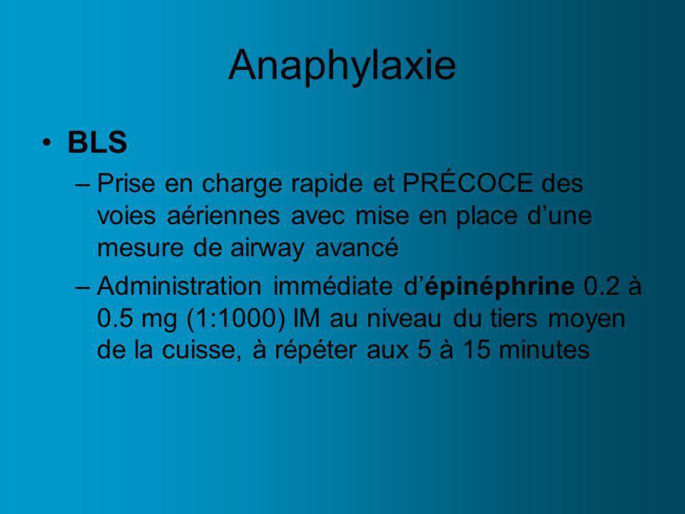 Anaphylaxie BLS –Prise en charge rapide et PRÉCOCE des voies aériennes avec mise en place dune mesure de airway avancé –Administration immédiate dépinéphrine 0.2 à 0.5 mg (1:1000) IM au niveau du tiers moyen de la cuisse, à répéter aux 5 à 15 minutes