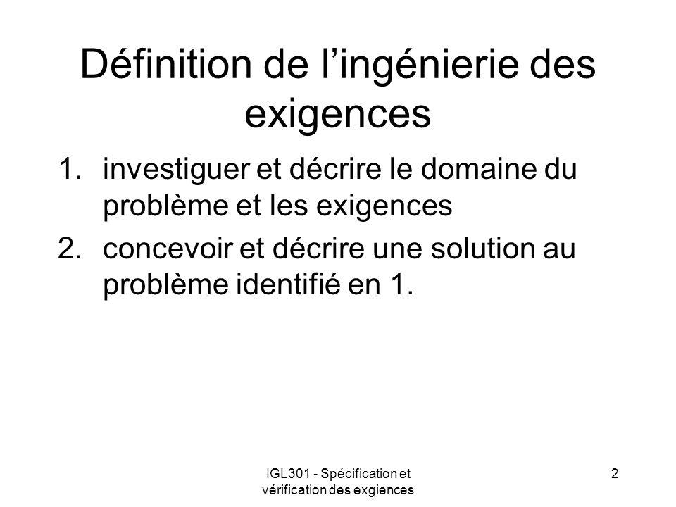 IGL301 - Spécification et vérification des exgiences 2 Définition de lingénierie des exigences 1.investiguer et décrire le domaine du problème et les exigences 2.concevoir et décrire une solution au problème identifié en 1.